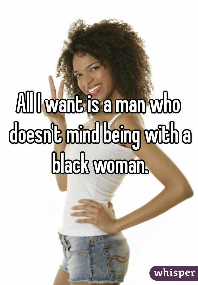 All I want is a man who doesn't mind being with a black woman.