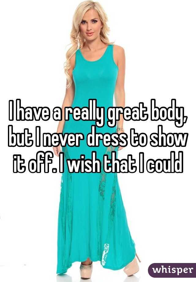 I have a really great body, but I never dress to show it off. I wish that I could