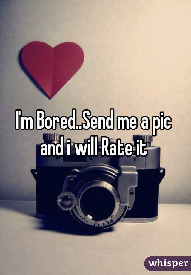 I'm Bored..Send me a pic and i will Rate it