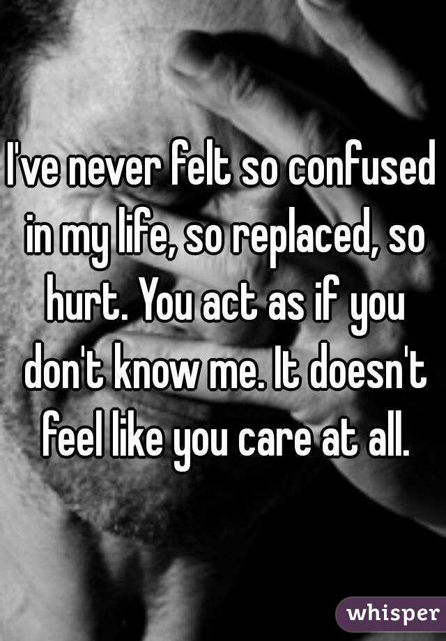 I've never felt so confused in my life, so replaced, so hurt. You act as if you don't know me. It doesn't feel like you care at all.
