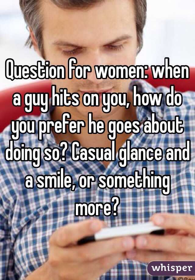 Question for women: when a guy hits on you, how do you prefer he goes about doing so? Casual glance and a smile, or something more?