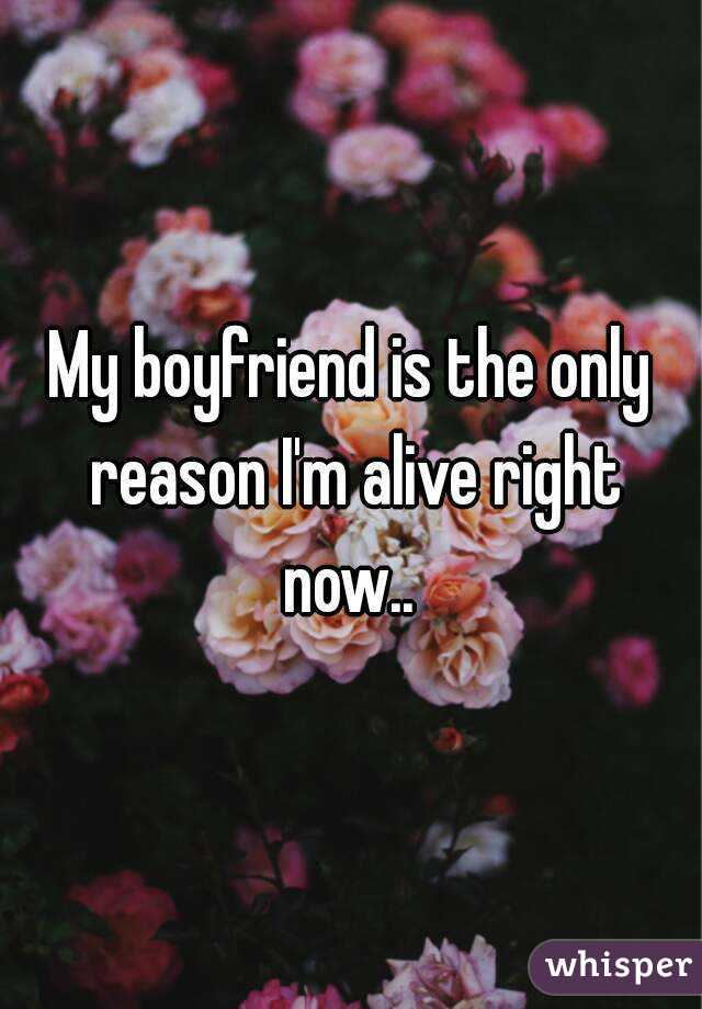 My boyfriend is the only reason I'm alive right now..