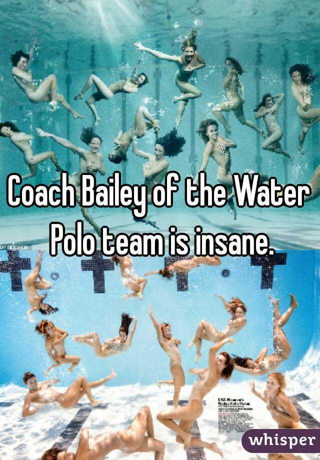 Coach Bailey of the Water Polo team is insane.