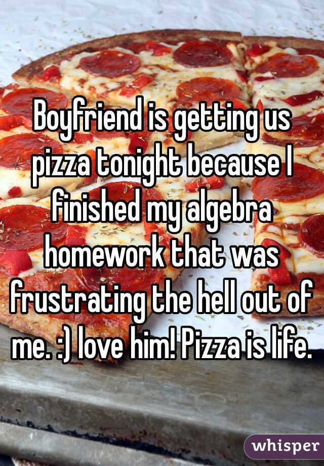 Boyfriend is getting us pizza tonight because I finished my algebra homework that was frustrating the hell out of me. :) love him! Pizza is life.