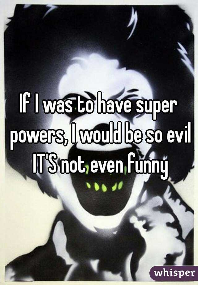If I was to have super powers, I would be so evil IT'S not even funny