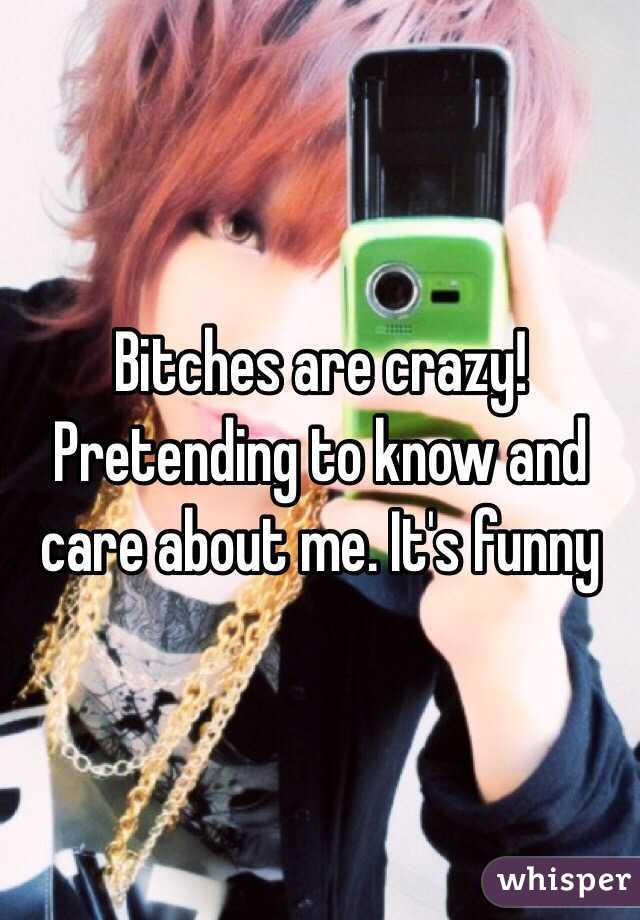 Bitches are crazy! Pretending to know and care about me. It's funny