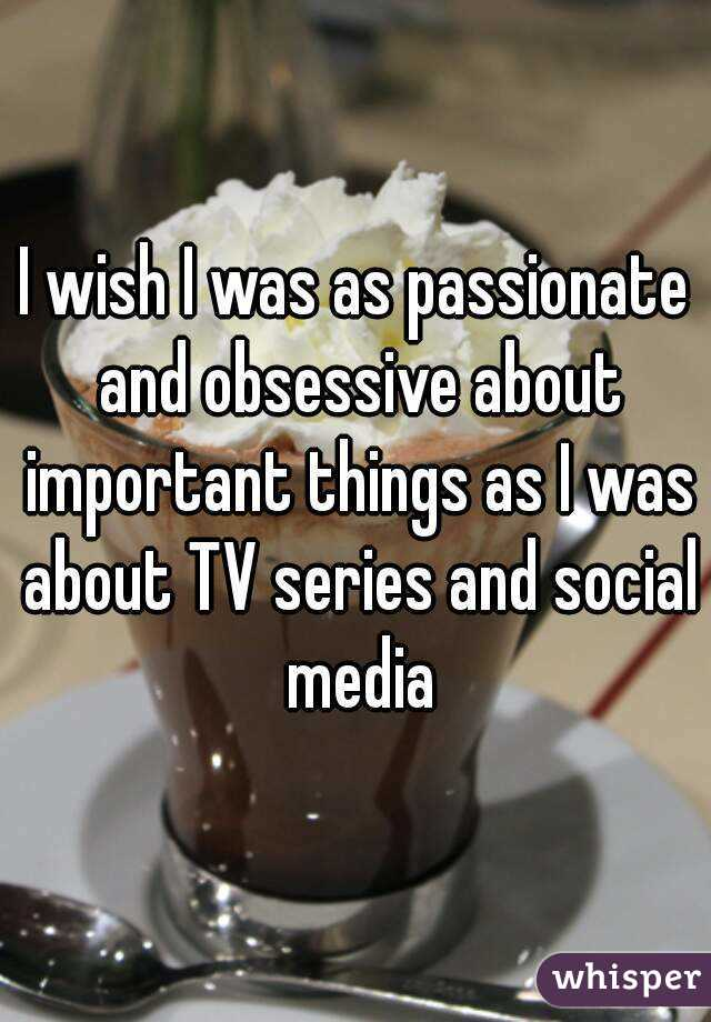I wish I was as passionate and obsessive about important things as I was about TV series and social media