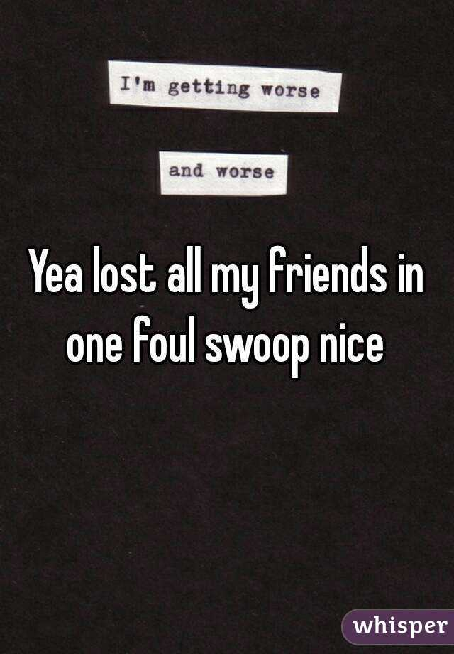 Yea lost all my friends in one foul swoop nice