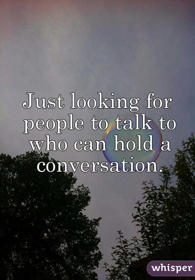 Just looking for people to talk to who can hold a conversation.