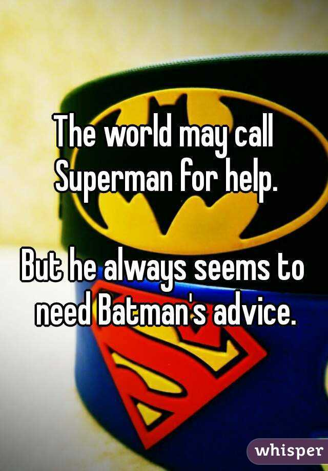 The world may call Superman for help.  But he always seems to need Batman's advice.