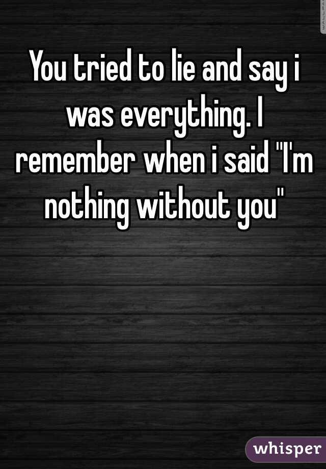 """You tried to lie and say i was everything. I remember when i said """"I'm nothing without you"""""""