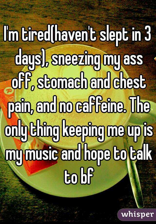 I'm tired(haven't slept in 3 days), sneezing my ass off, stomach and chest pain, and no caffeine. The only thing keeping me up is my music and hope to talk to bf