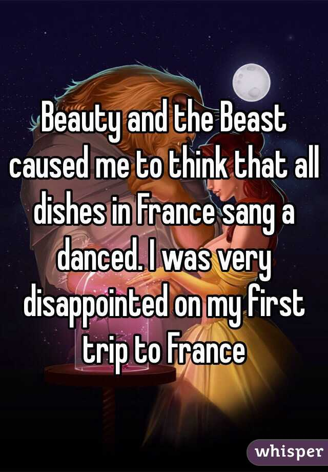 Beauty and the Beast caused me to think that all dishes in France sang a danced. I was very disappointed on my first trip to France
