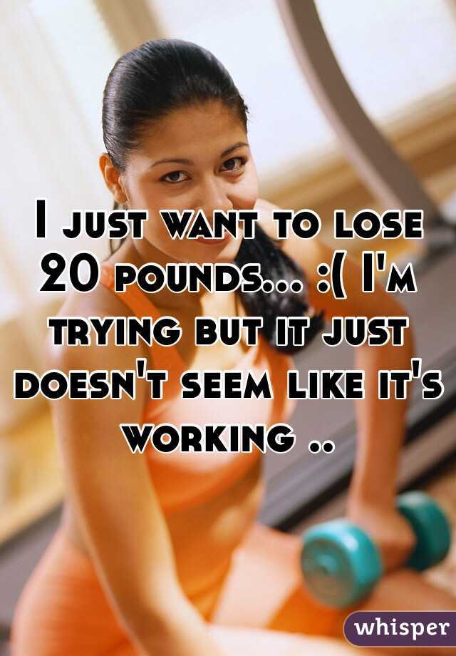 I just want to lose 20 pounds... :( I'm trying but it just doesn't seem like it's working ..
