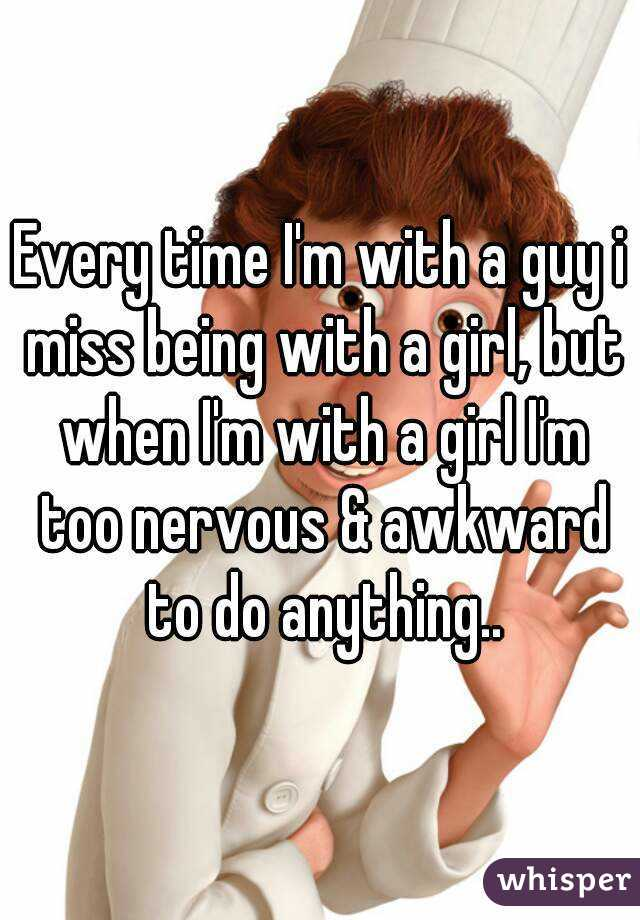 Every time I'm with a guy i miss being with a girl, but when I'm with a girl I'm too nervous & awkward to do anything..