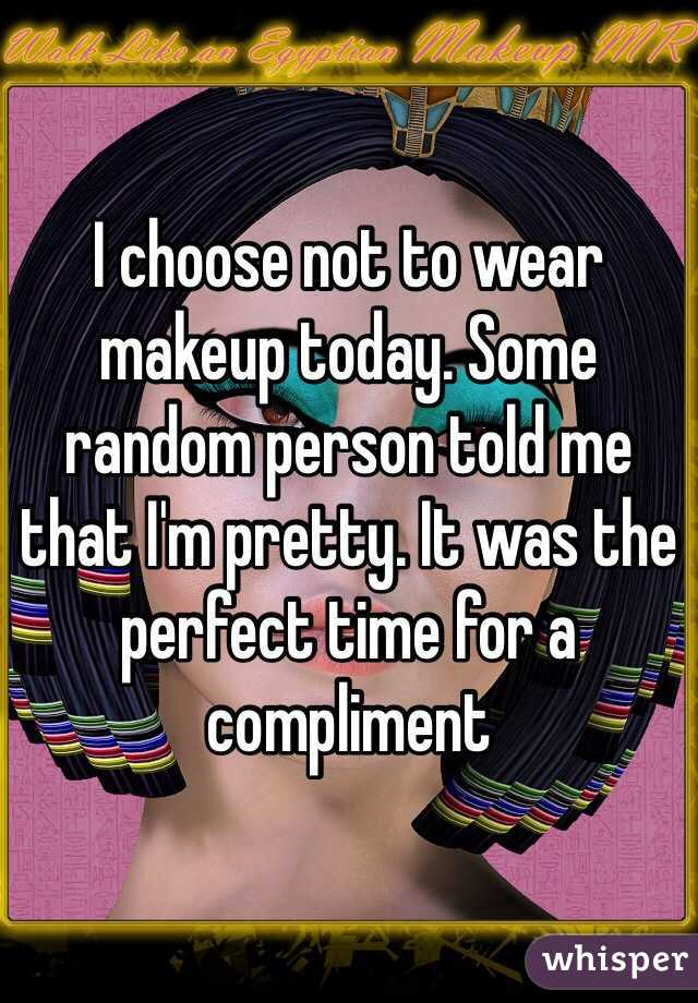 I choose not to wear makeup today. Some random person told me that I'm pretty. It was the perfect time for a compliment