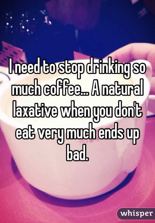 I need to stop drinking so much coffee... A natural laxative when you don't eat very much ends up bad.