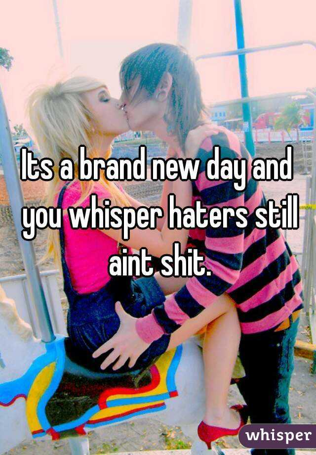 Its a brand new day and you whisper haters still aint shit.