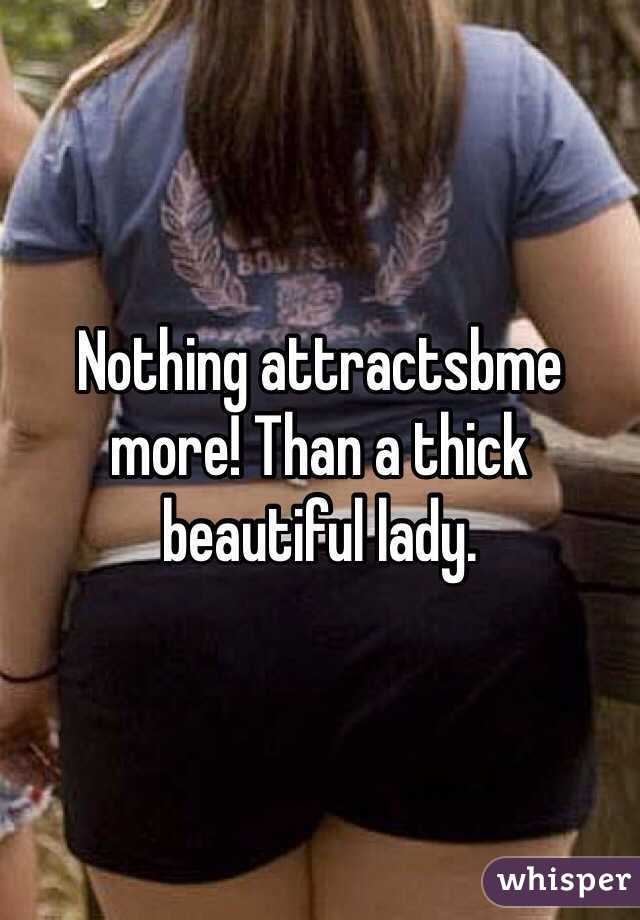 Nothing attractsbme more! Than a thick beautiful lady.