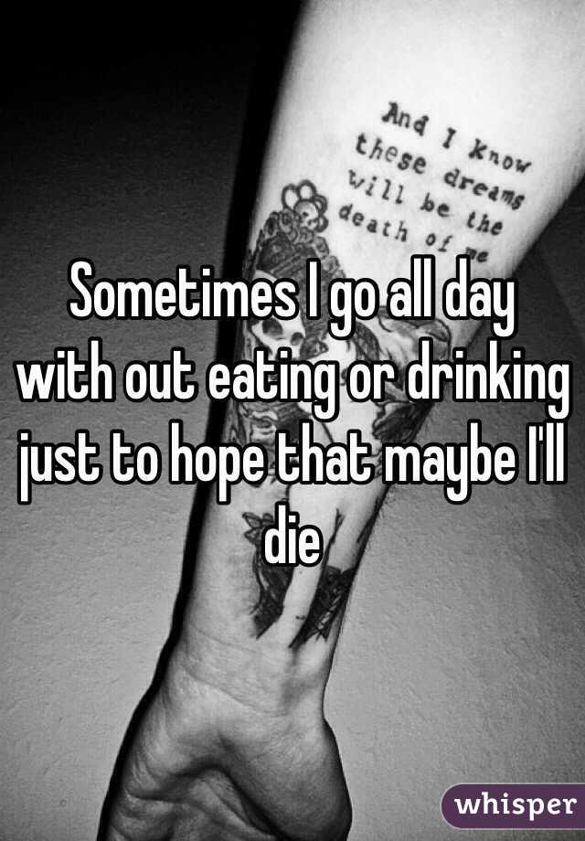 Sometimes I go all day with out eating or drinking just to hope that maybe I'll die