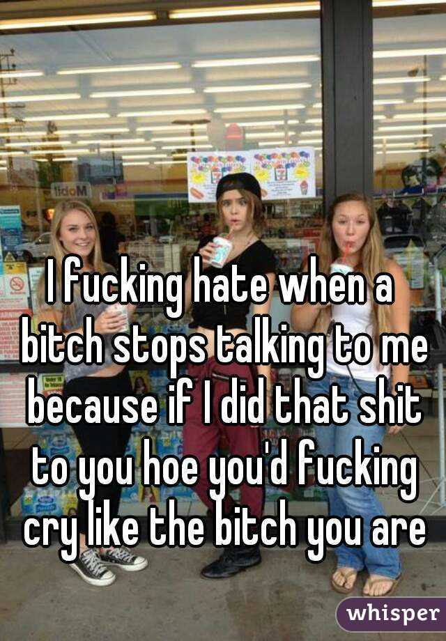 I fucking hate when a bitch stops talking to me because if I did that shit to you hoe you'd fucking cry like the bitch you are
