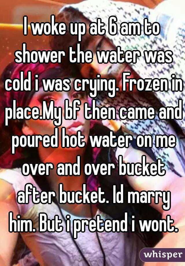 I woke up at 6 am to shower the water was cold i was crying. Frozen in place.My bf then came and poured hot water on me over and over bucket after bucket. Id marry him. But i pretend i wont.