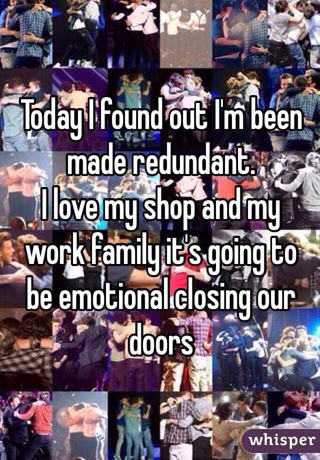 Today I found out I'm been made redundant. I love my shop and my work family it's going to be emotional closing our doors