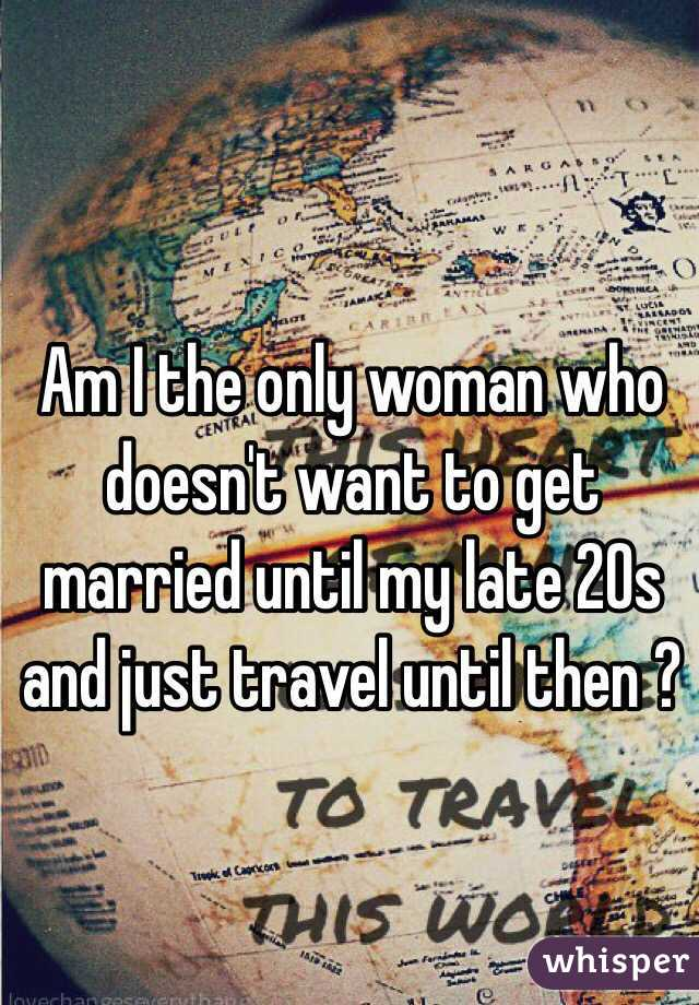 Am I the only woman who doesn't want to get married until my late 20s and just travel until then ?