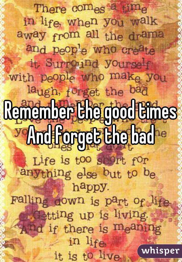 Remember the good times And forget the bad