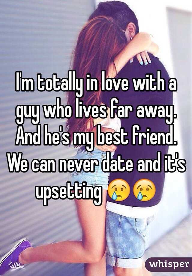 I'm totally in love with a guy who lives far away. And he's my best friend. We can never date and it's upsetting 😢😢
