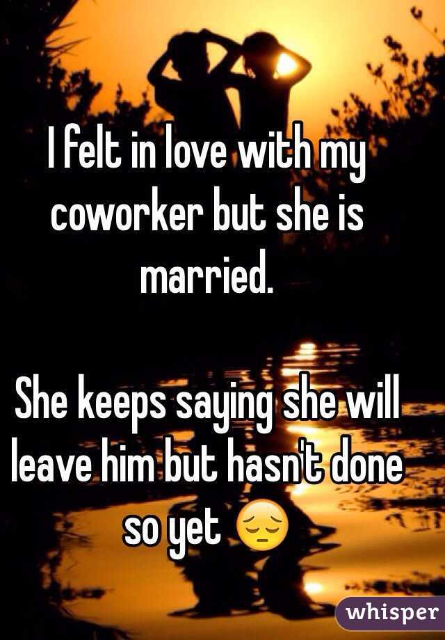 I felt in love with my coworker but she is married.   She keeps saying she will leave him but hasn't done so yet 😔
