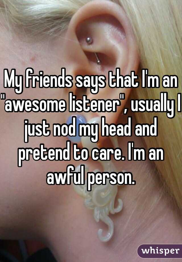 """My friends says that I'm an """"awesome listener"""", usually I just nod my head and pretend to care. I'm an awful person."""