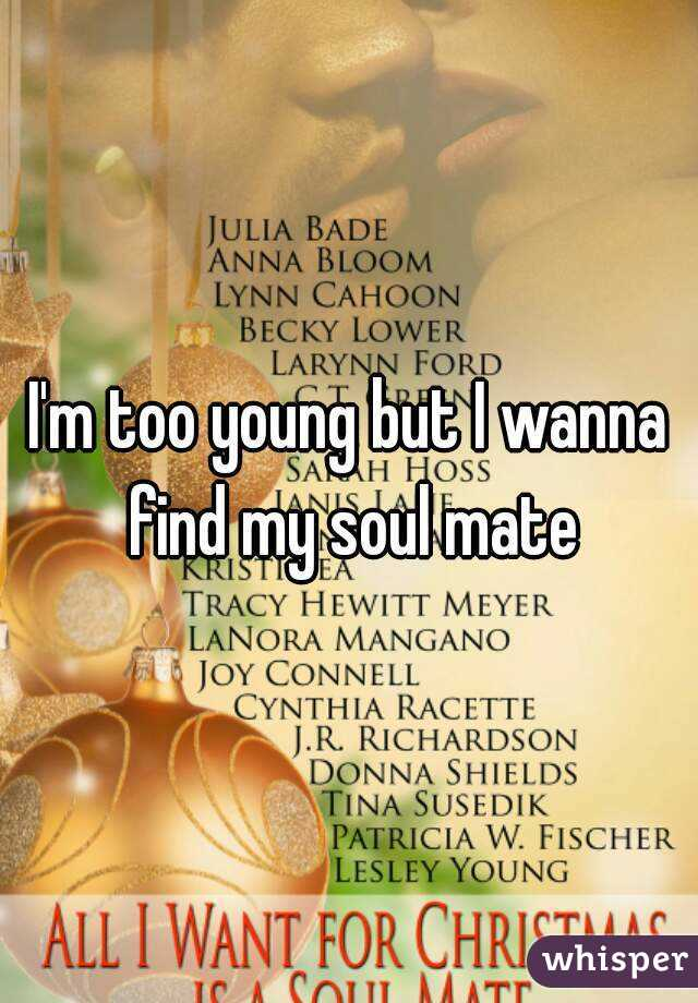I'm too young but I wanna find my soul mate
