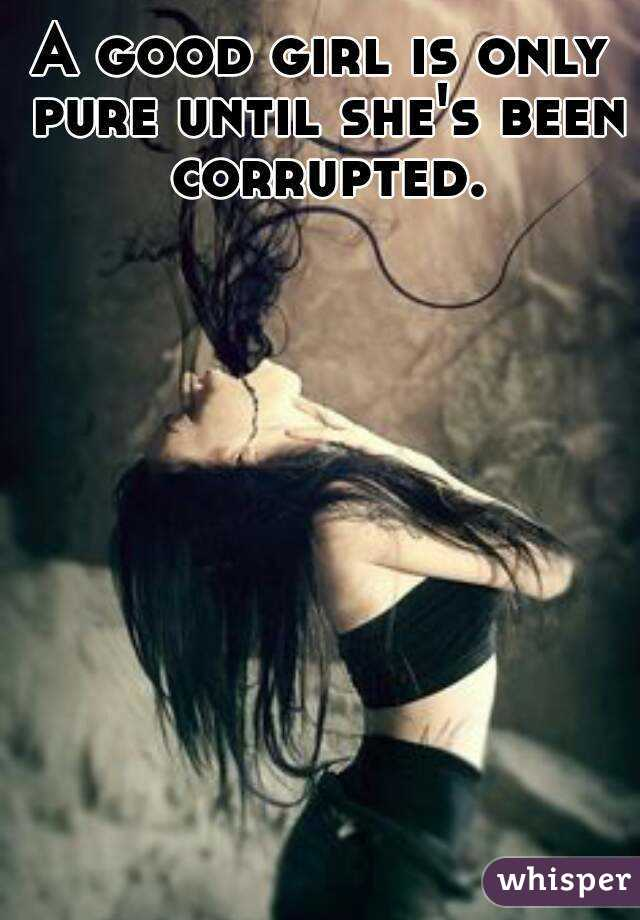 A good girl is only pure until she's been corrupted.