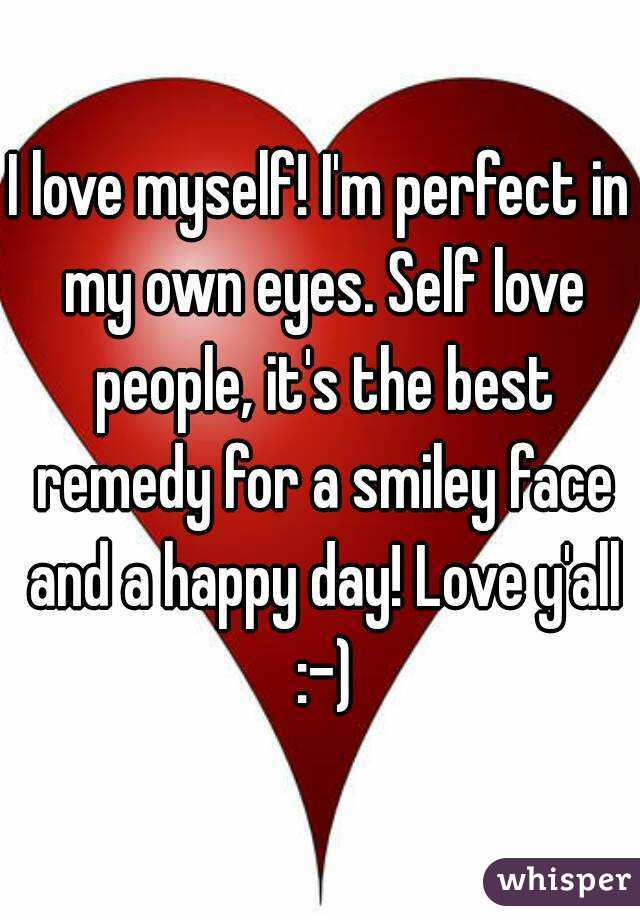 I love myself! I'm perfect in my own eyes. Self love people, it's the best remedy for a smiley face and a happy day! Love y'all :-)