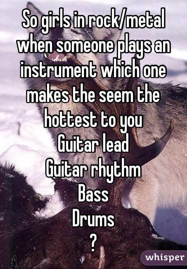 So girls in rock/metal when someone plays an instrument which one makes the seem the hottest to you Guitar lead Guitar rhythm  Bass Drums  ?