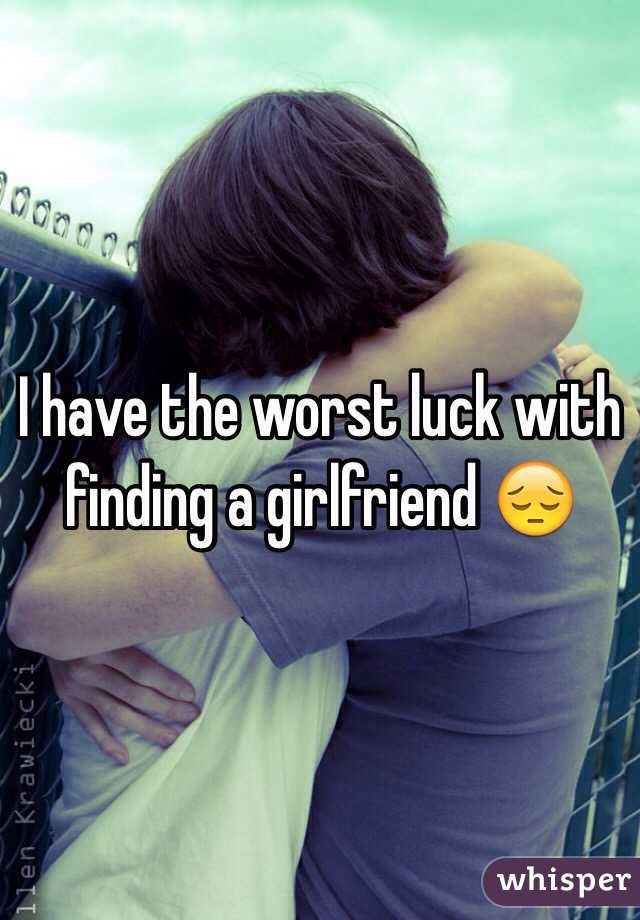 I have the worst luck with finding a girlfriend 😔
