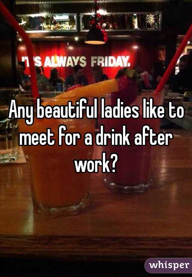 Any beautiful ladies like to meet for a drink after work?