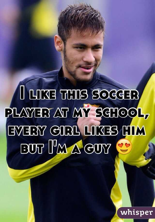 I like this soccer player at my school, every girl likes him but I'm a guy 😍