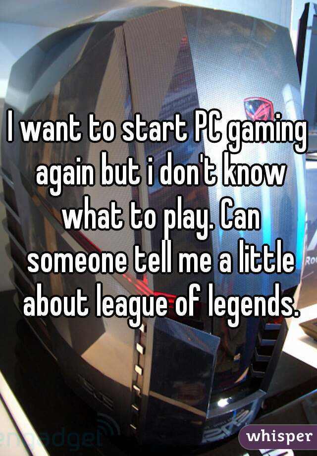 I want to start PC gaming again but i don't know what to play. Can someone tell me a little about league of legends.