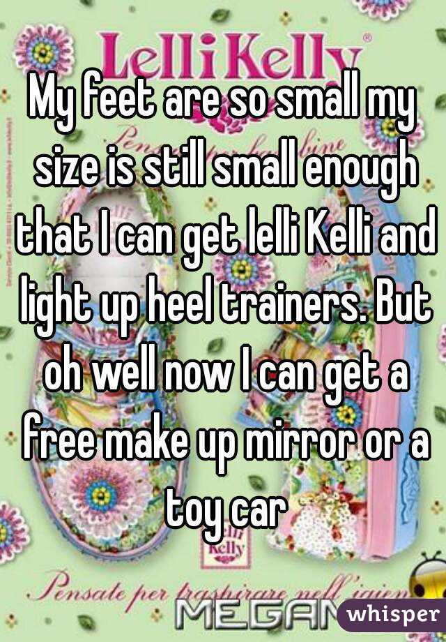 My feet are so small my size is still small enough that I can get lelli Kelli and light up heel trainers. But oh well now I can get a free make up mirror or a toy car