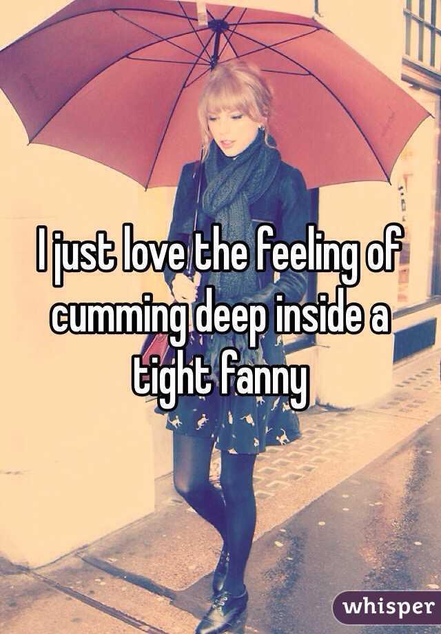 I just love the feeling of cumming deep inside a tight fanny