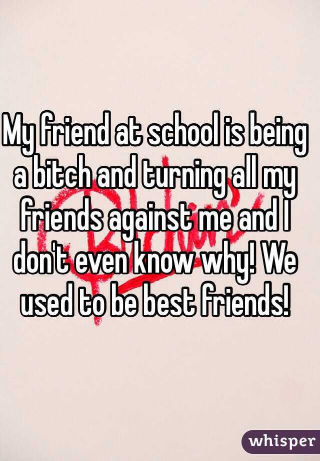 My friend at school is being a bitch and turning all my friends against me and I don't even know why! We used to be best friends!