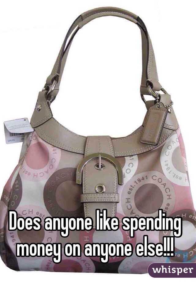 Does anyone like spending money on anyone else!!!