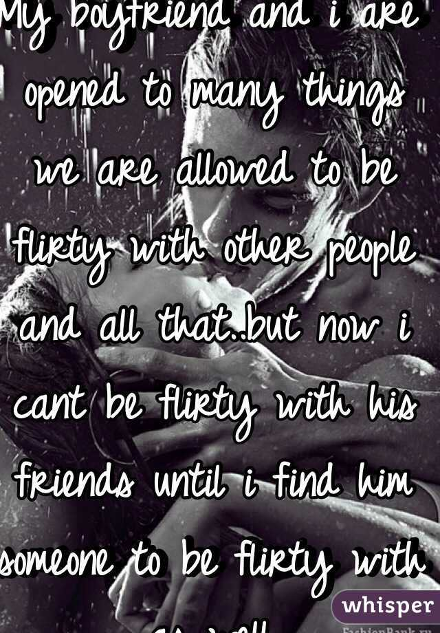 My boyfriend and i are opened to many things we are allowed to be flirty with other people and all that..but now i cant be flirty with his friends until i find him someone to be flirty with as well.
