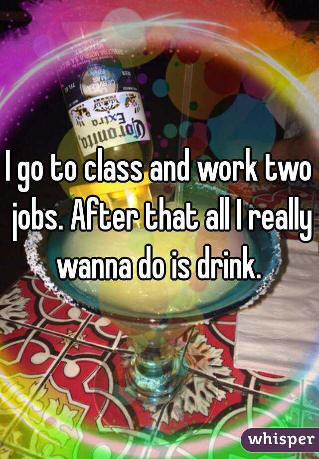I go to class and work two jobs. After that all I really wanna do is drink.