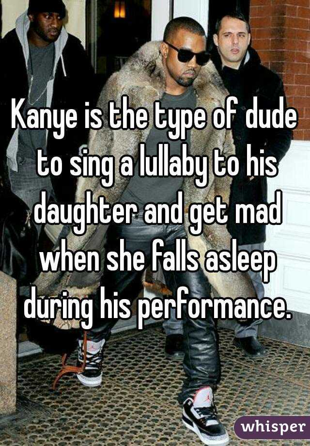 Kanye is the type of dude to sing a lullaby to his daughter and get mad when she falls asleep during his performance.
