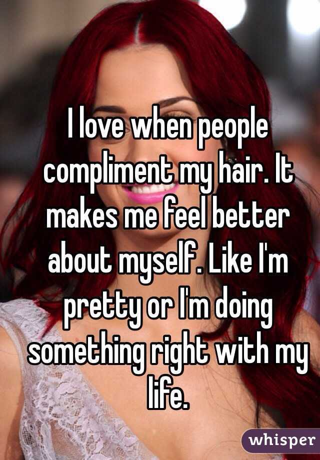I love when people compliment my hair. It makes me feel better about myself. Like I'm pretty or I'm doing something right with my life.