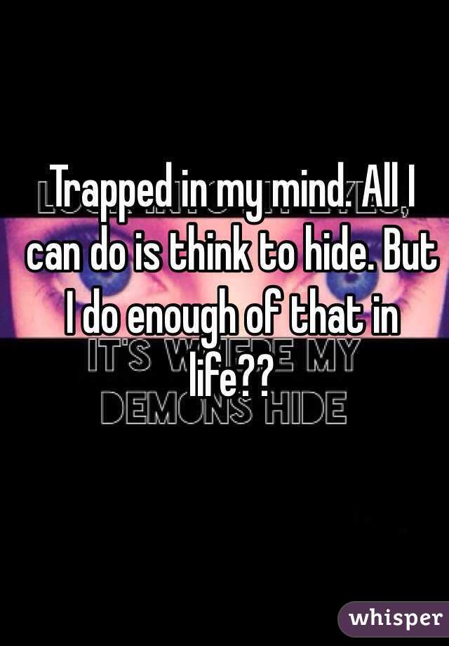 Trapped in my mind. All I can do is think to hide. But I do enough of that in life??