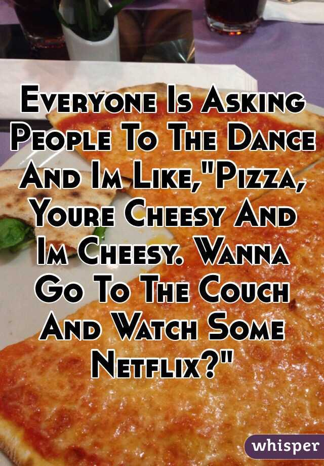 """Everyone Is Asking People To The Dance And Im Like,""""Pizza, Youre Cheesy And Im Cheesy. Wanna Go To The Couch And Watch Some Netflix?"""""""